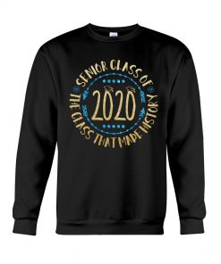 Senior Class Of 2020 The Class That Made History Sweatshirt