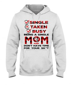 Single Taken Busy Being a single mom and don't have time for your shit hoodie