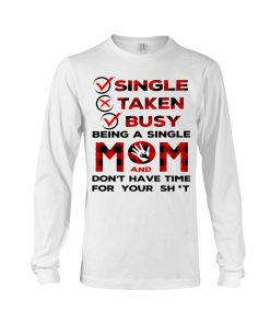 Single Taken Busy Being a single mom and don't have time for your shit long sleeved