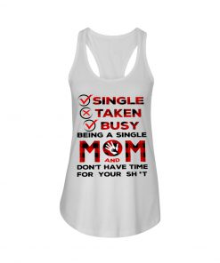 Single Taken Busy Being a single mom and don't have time for your shit tank top