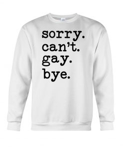 Sorry I can't gay bye sweatshirt