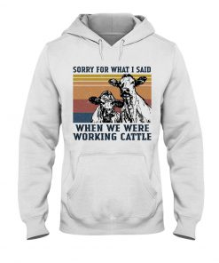 Sorry for what i said when we were working cattle Hoodie