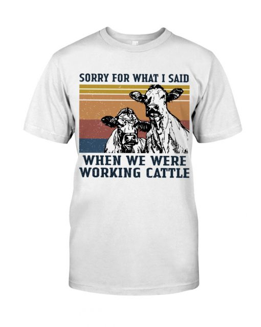 Sorry for what i said when we were working cattle T-shirt