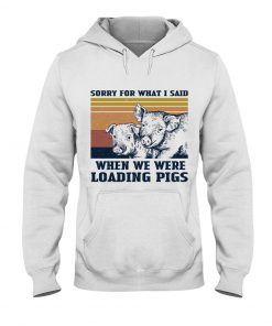 Sorry for what i said when we were working pigs hoodie