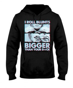 Weed I roll blunts bigger than your dick Hoodie