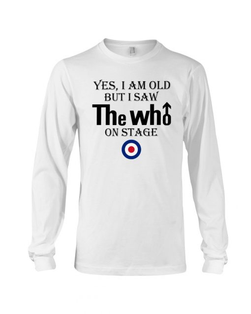 Yes I am old but I saw The Who on stage Long sleeve