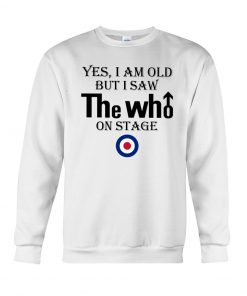 Yes I am old but I saw The Who on stage Sweatshirt
