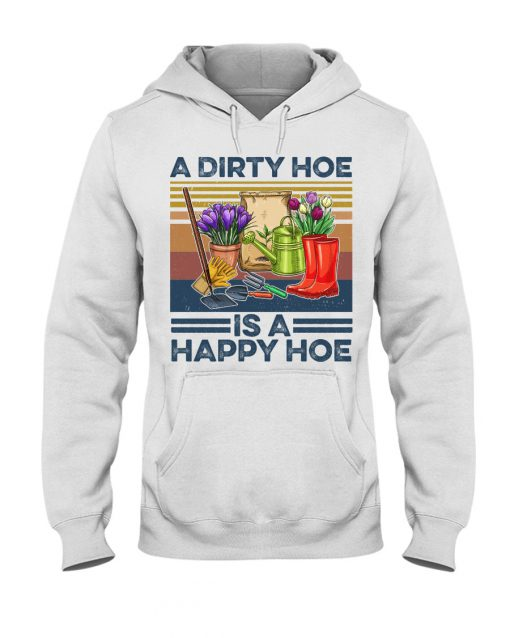 A dirty hoe is a happy hoe garden shirt hoodie