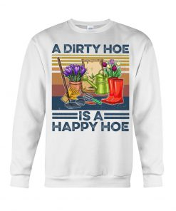 A dirty hoe is a happy hoe garden shirt sweatshirt