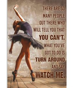 Ballet Dancer There are so many people out there who will tell you that you can't. What you've got to do is turn around and say Watch me poster 1