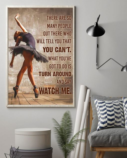 Ballet Dancer There are so many people out there who will tell you that you can't. What you've got to do is turn around and say Watch me poster 2