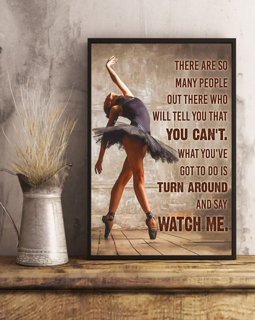 Ballet Dancer There are so many people out there who will tell you that you can't. What you've got to do is turn around and say Watch me poster 4