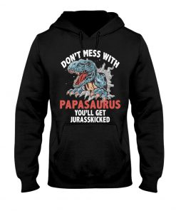 Don't mess with PapaSaurus You'll be jurasskicked hoodie