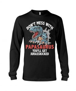 Don't mess with PapaSaurus You'll be jurasskicked long sleeved