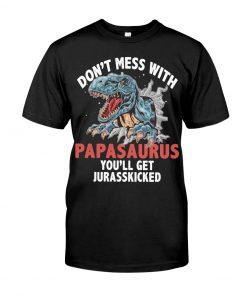 Don't mess with PapaSaurus You'll be jurasskicked shirt