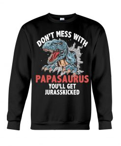 Don't mess with PapaSaurus You'll be jurasskicked sweatshirt