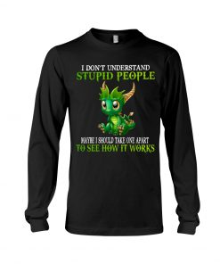 Dragon I don't understand stupid people Maybe I should take one apart to see how it works Long sleeve