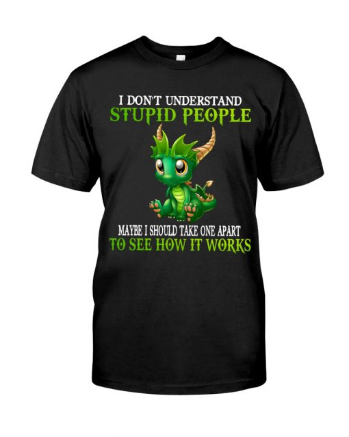 Dragon I don't understand stupid people Maybe I should take one apart to see how it works T-shirt
