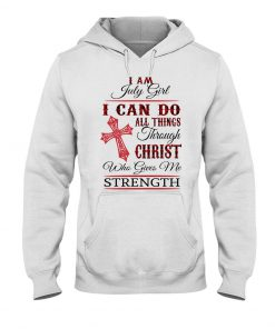 I am July girl I can do all things through Christ who gives me strength Hoodie