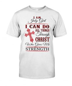 I am July girl I can do all things through Christ who gives me strength t-shirt