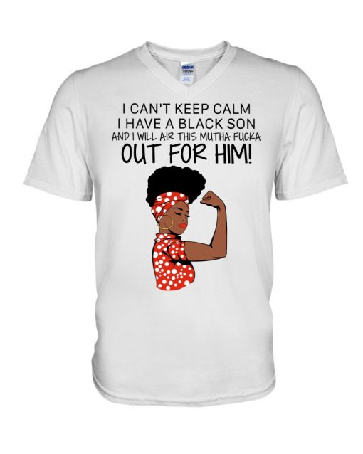 I can't keep calm I have a black son and I will air this mutha fucka out for him V-neck