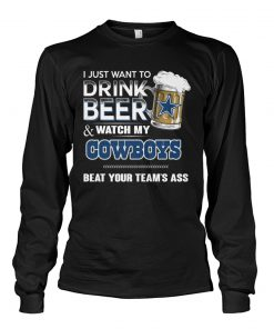 I just want to drink beer and watch my Cowboys Beat your team's ass long sleeevd