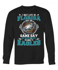 I may live in Florida But on game day My heart and soul belongs to Eagles sweatshirt
