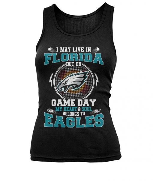 I may live in Florida But on game day My heart and soul belongs to Eagles tank top