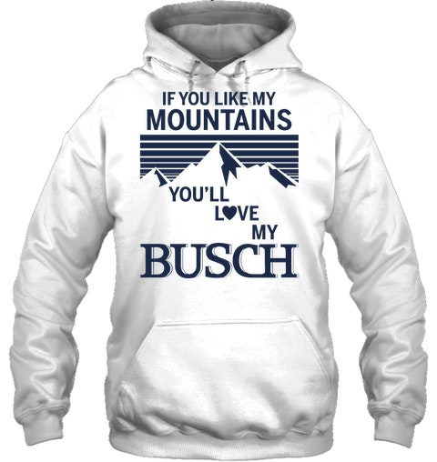 If you like my mountains you'll love my Busch shirt, hoodie, tank top