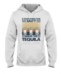 If you're going to be salty Bring the tequila vintage hoodie