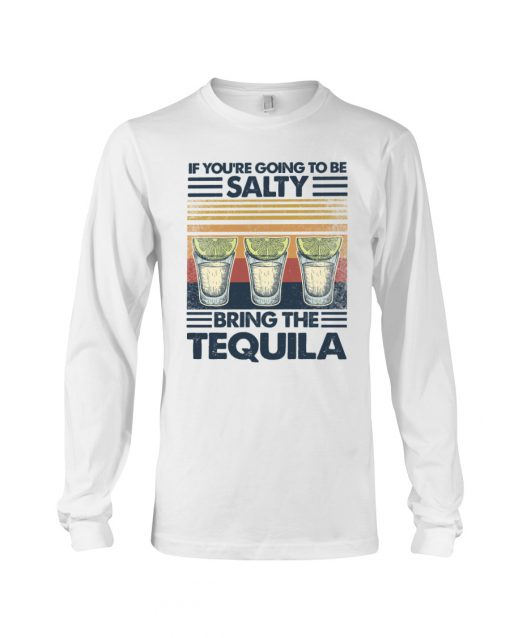 If you're going to be salty Bring the tequila vintage long sleeved