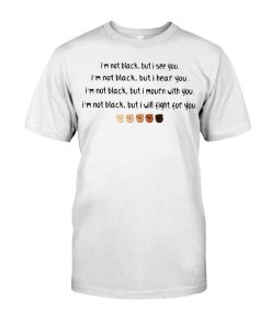 I'm not black but I see you I'm not black but I hear you shirt