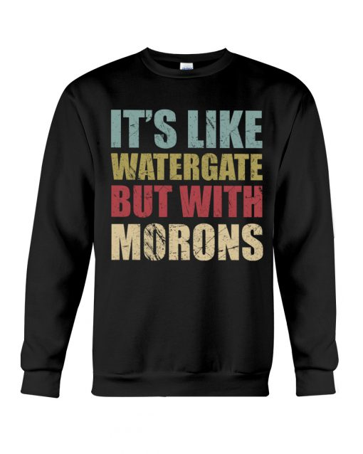 It's Like Watergate But With Morons sweatshirt