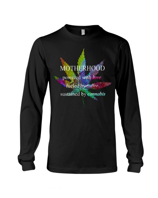 Motherhood powered by love fueled by coffee sustained by cannabis weed long sleeve