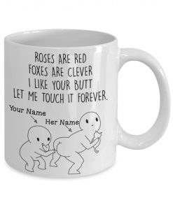 Roses are red Foxes are clever I like your butt Let me touch it forever personalized mug1