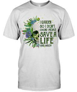 Skull I garden so I don't choke people Save a life send mulch T-shirt
