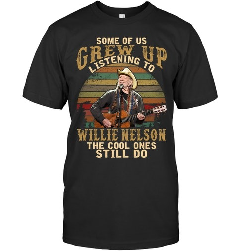 Some of us grew up listening to Willie Nelson The cool ones still do shirt