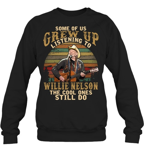 Some of us grew up listening to Willie Nelson The cool ones still do sweatshirt