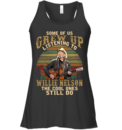 Some of us grew up listening to Willie Nelson The cool ones still do tank top