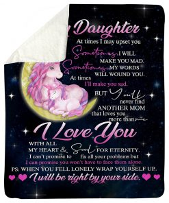 To my daughter At times I may upset you Sometimes I will make you mad But you'll never find another mom that loves you more than me Unicorn fleece blanket1