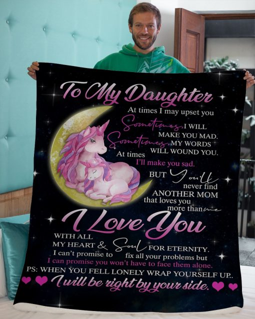 To my daughter At times I may upset you Sometimes I will make you mad But you'll never find another mom that loves you more than me Unicorn fleece blanket3