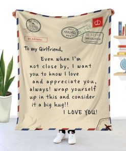 To my girlfriend Even when I'm not close by I want you to know I love and appreciate you Always wrap yourself up in this and consider it a big hug fleece blanket