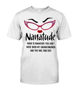 What is nanatude you ask Mess with my grandchildren and you will find out shirt