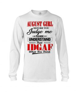 August girl Before you judge me Please understand that IDGAF what you think Long sleeve