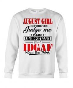 August girl Before you judge me Please understand that IDGAF what you think Sweatshirt