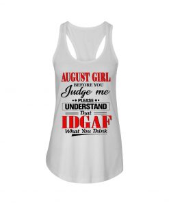 August girl Before you judge me Please understand that IDGAF what you think Tank top