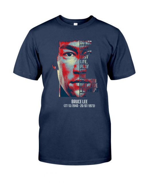 Bruce Lee Do not pray for an easy life. Pray for the strength to endure a difficult one shirt