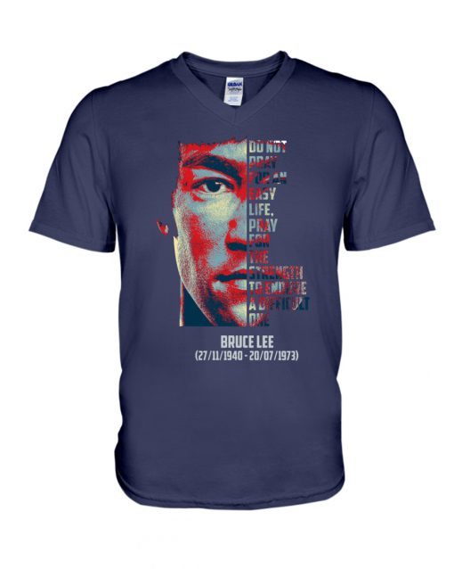 Bruce Lee Do not pray for an easy life. Pray for the strength to endure a difficult one v-neck
