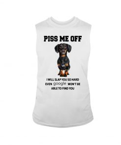 Dachshund Piss me off I will slap you so hard even google won't be able to find you tank top