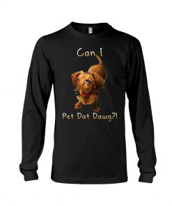 Dachshund can I pet dat dawg Long sleeve